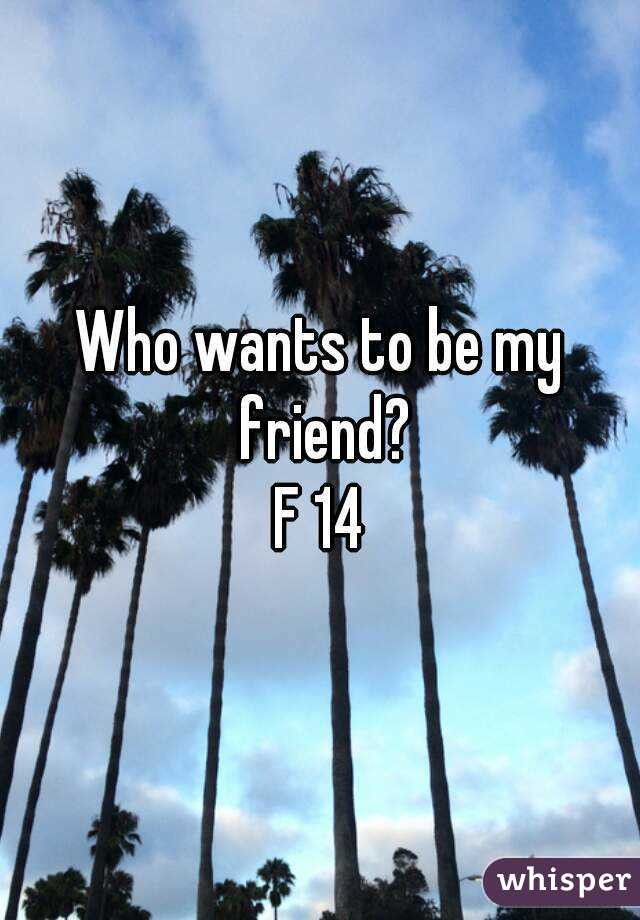 Who wants to be my friend? F 14