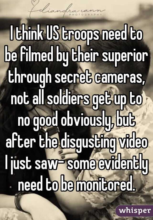 I think US troops need to be filmed by their superior through secret cameras, not all soldiers get up to no good obviously, but after the disgusting video I just saw- some evidently need to be monitored.