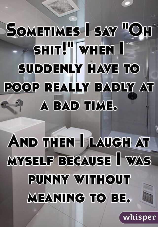 "Sometimes I say ""Oh shit!"" when I suddenly have to poop really badly at a bad time.  And then I laugh at myself because I was punny without meaning to be."