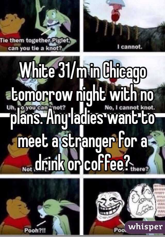 White 31/m in Chicago tomorrow night with no plans. Any ladies want to meet a stranger for a drink or coffee?