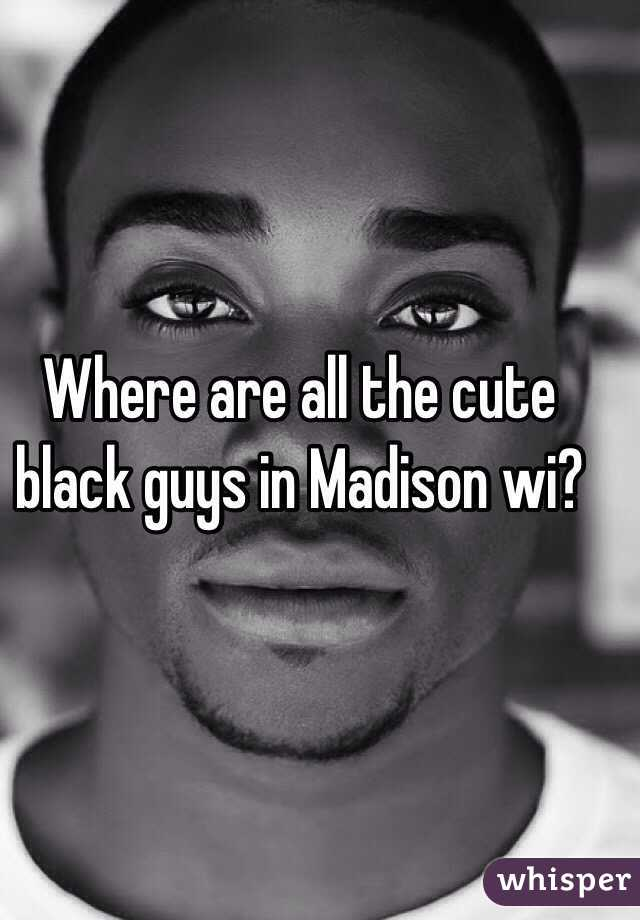 Where are all the cute black guys in Madison wi?