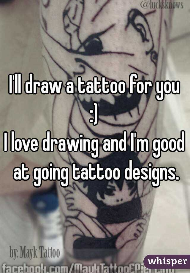 I'll draw a tattoo for you :) I love drawing and I'm good at going tattoo designs.