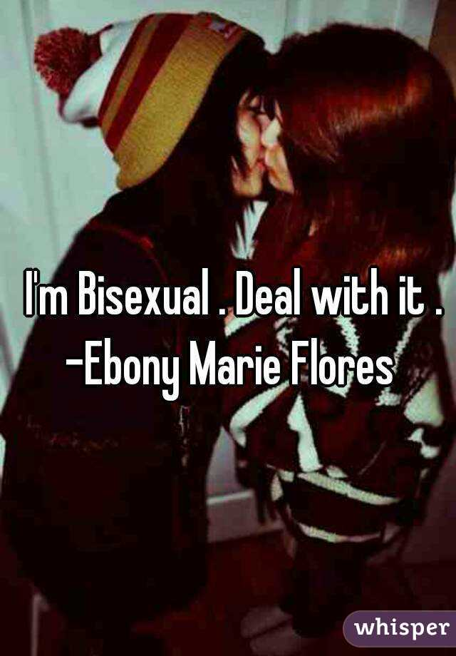 I'm Bisexual . Deal with it . -Ebony Marie Flores
