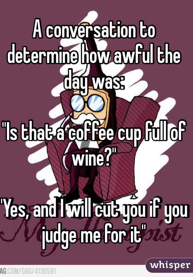 """A conversation to determine how awful the day was:  """"Is that a coffee cup full of wine?""""  """"Yes, and I will cut you if you judge me for it"""""""