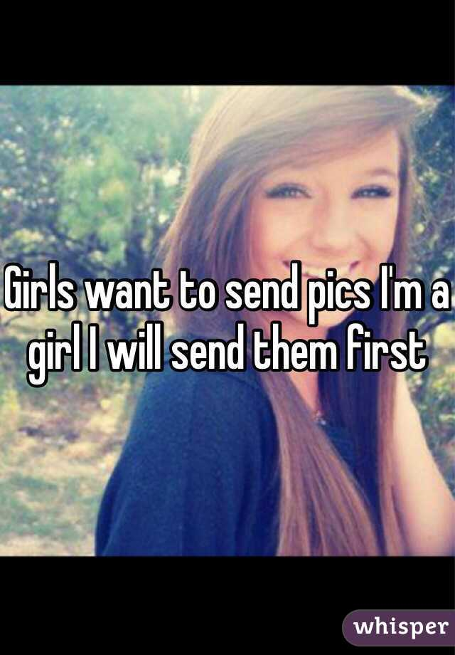 Girls want to send pics I'm a girl I will send them first