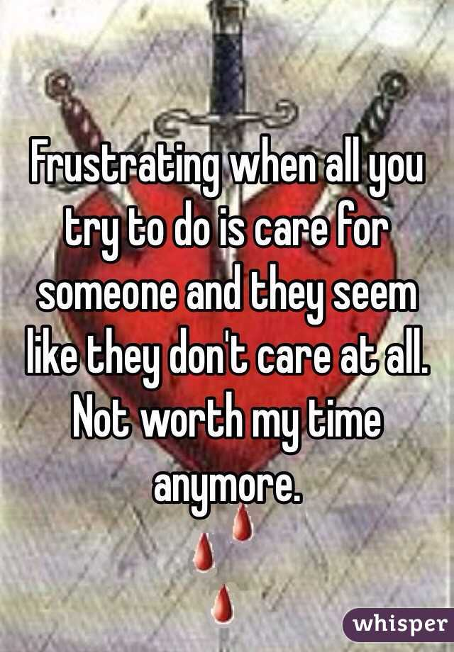 Frustrating when all you try to do is care for someone and they seem like they don't care at all. Not worth my time anymore.
