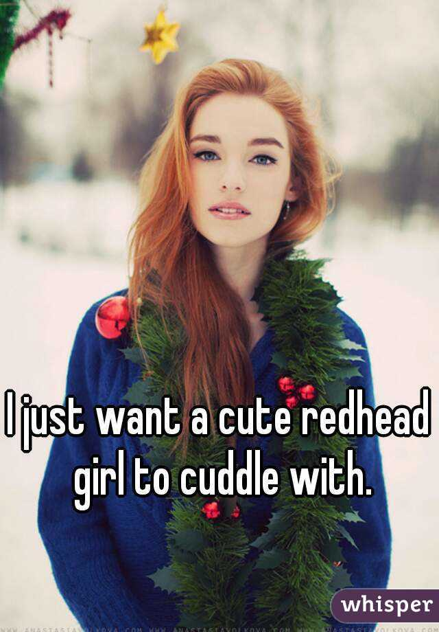 I just want a cute redhead girl to cuddle with.