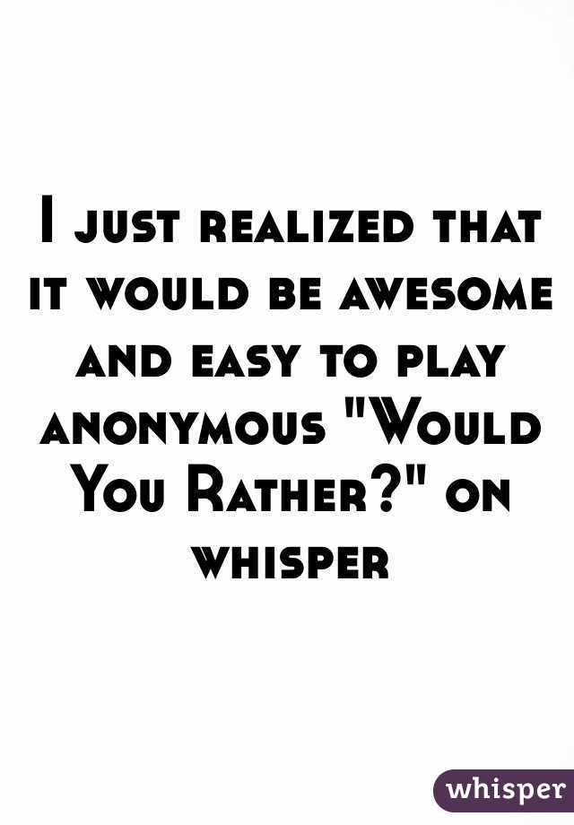 """I just realized that it would be awesome and easy to play anonymous """"Would You Rather?"""" on whisper"""