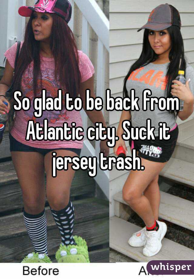 So glad to be back from Atlantic city. Suck it jersey trash.