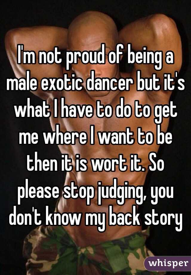 I'm not proud of being a male exotic dancer but it's what I have to do to get me where I want to be then it is wort it. So please stop judging, you don't know my back story