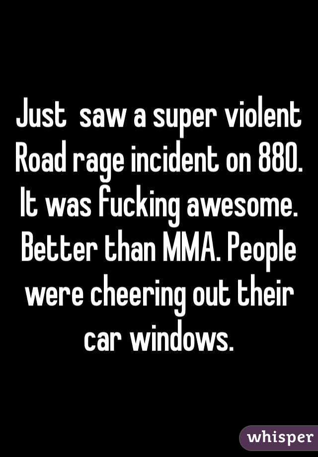 Just  saw a super violent Road rage incident on 880. It was fucking awesome. Better than MMA. People were cheering out their car windows.