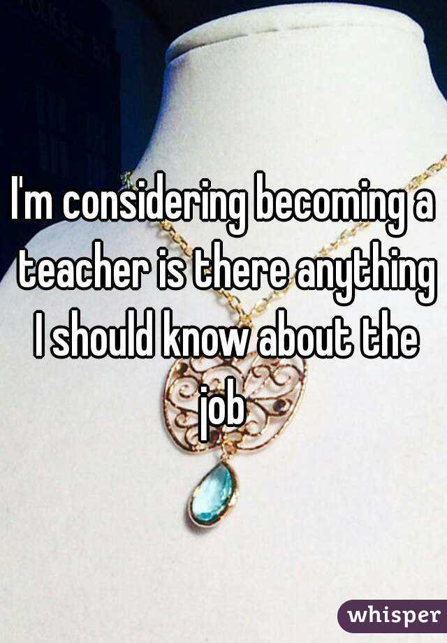 I'm considering becoming a teacher is there anything I should know about the job
