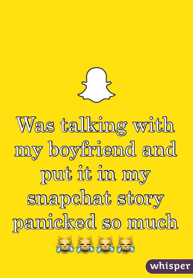 Was talking with my boyfriend and put it in my snapchat story panicked so much 😹😹😹😹