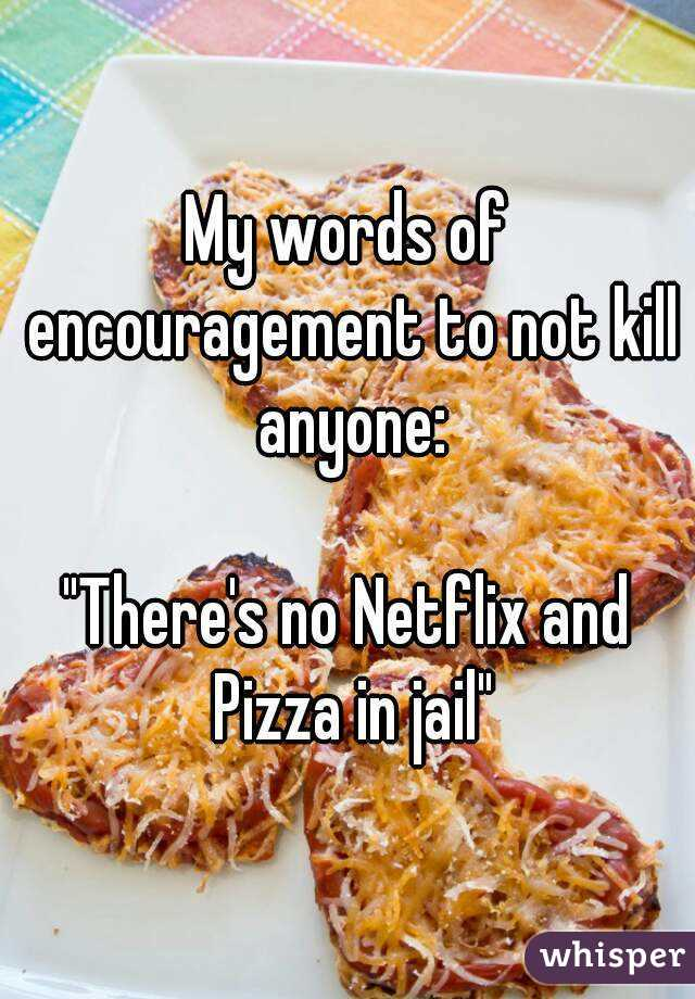 """My words of encouragement to not kill anyone:  """"There's no Netflix and Pizza in jail"""""""