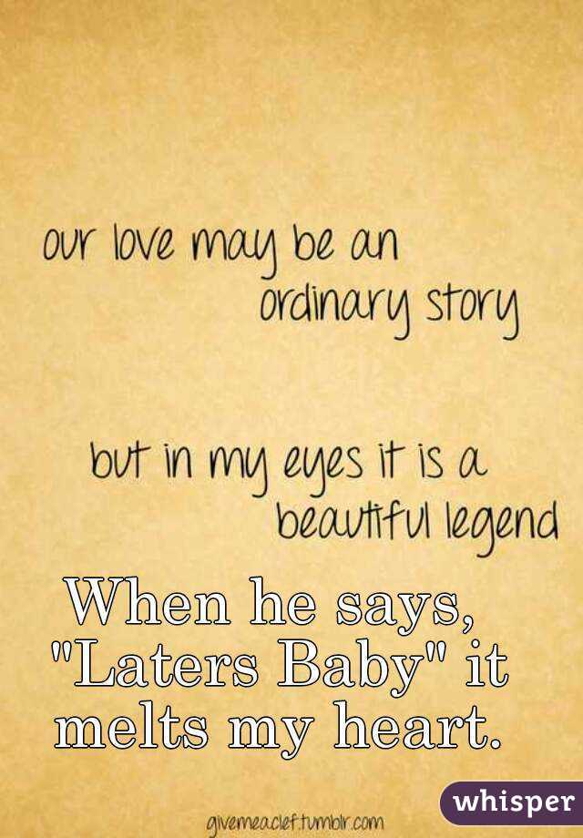"When he says, ""Laters Baby"" it melts my heart."