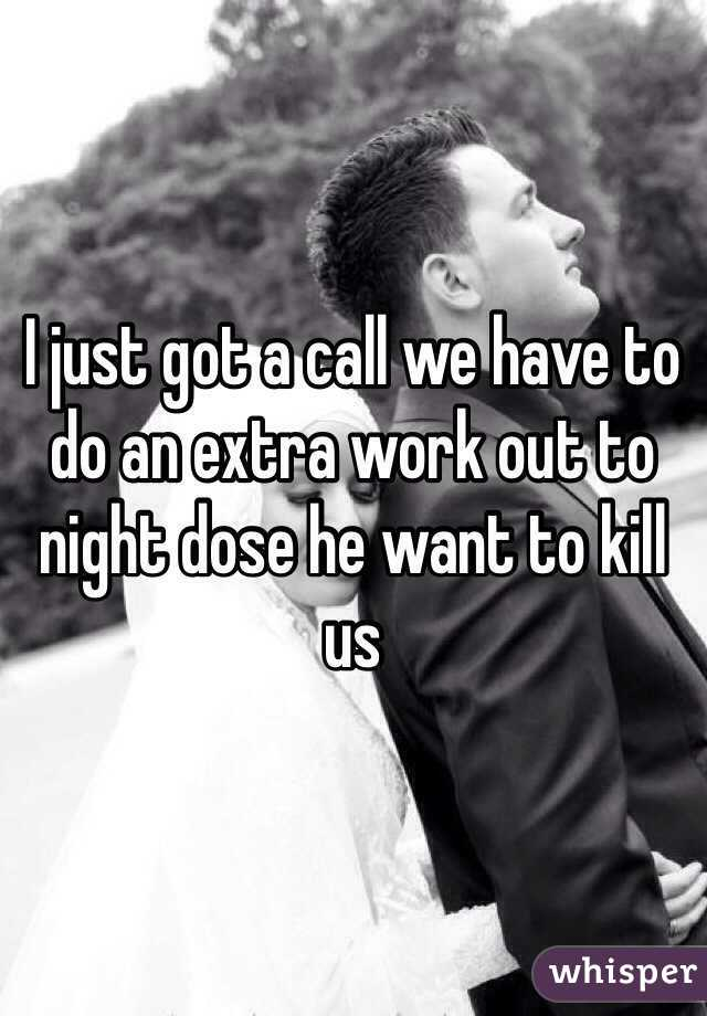 I just got a call we have to do an extra work out to night dose he want to kill us