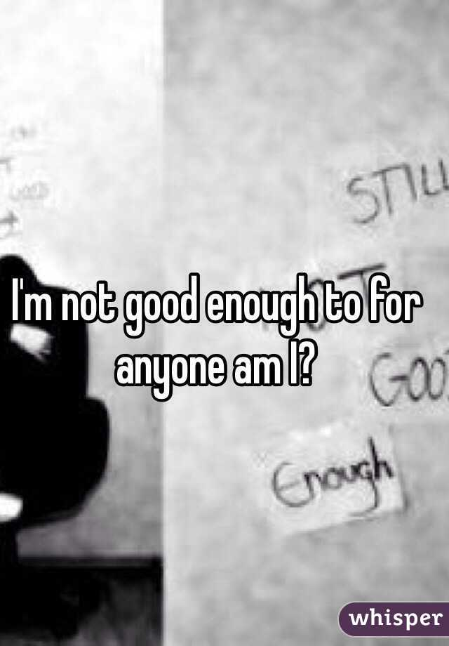 I'm not good enough to for anyone am I?