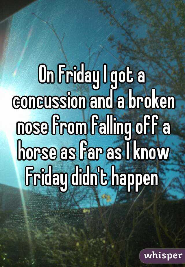 On Friday I got a concussion and a broken nose from falling off a horse as far as I know Friday didn't happen