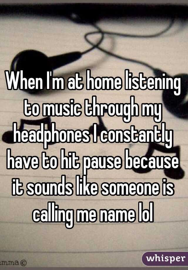 When I'm at home listening to music through my headphones I constantly have to hit pause because it sounds like someone is calling me name lol
