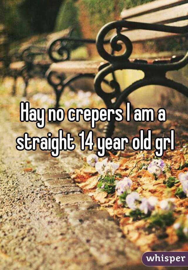 Hay no crepers I am a straight 14 year old grl