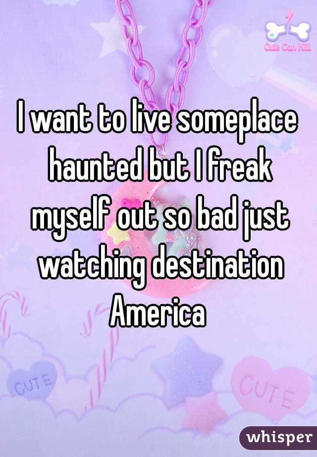 I want to live someplace haunted but I freak myself out so bad just watching destination America
