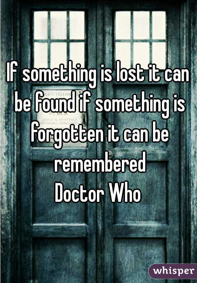 If something is lost it can be found if something is forgotten it can be remembered Doctor Who