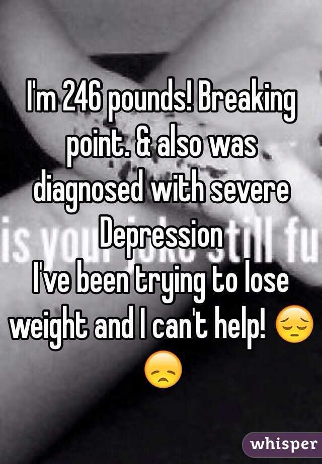 I'm 246 pounds! Breaking point. & also was diagnosed with severe Depression  I've been trying to lose weight and I can't help! 😔😞
