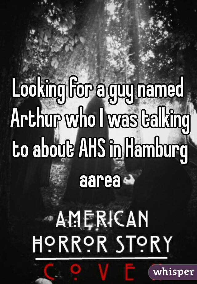 Looking for a guy named Arthur who I was talking to about AHS in Hamburg aarea