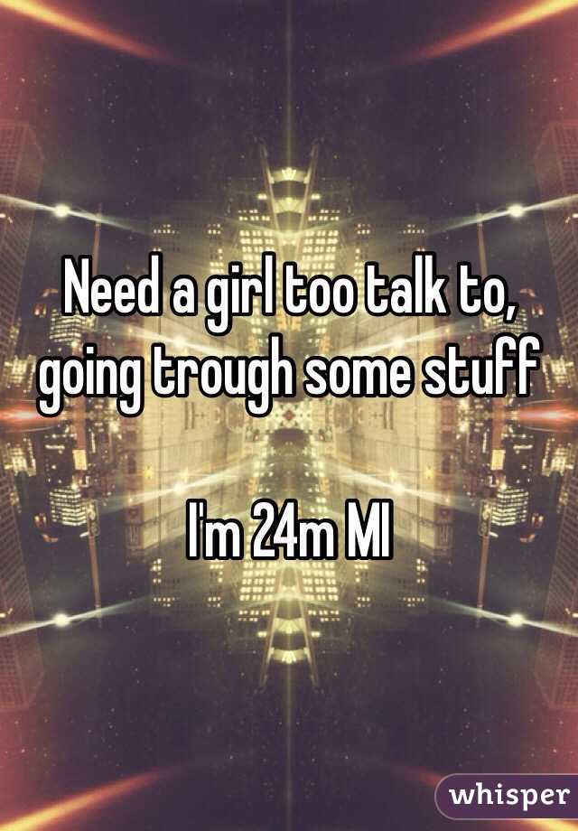 Need a girl too talk to, going trough some stuff  I'm 24m MI