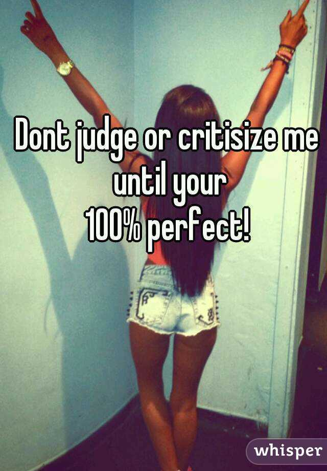 Dont judge or critisize me until your 100% perfect!