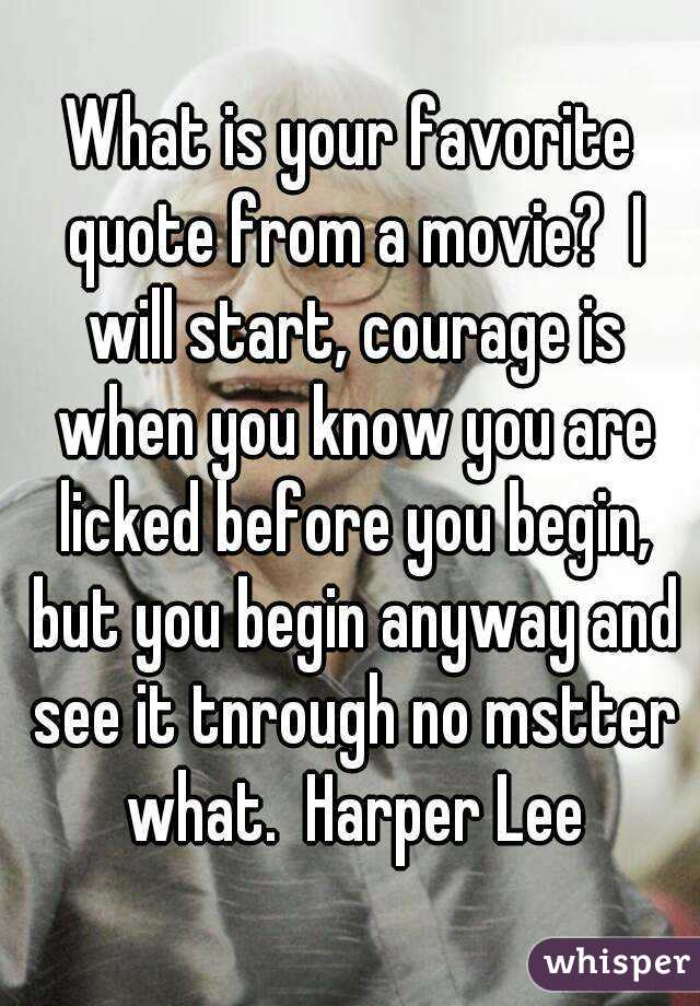 What is your favorite quote from a movie?  I will start, courage is when you know you are licked before you begin, but you begin anyway and see it tnrough no mstter what.  Harper Lee