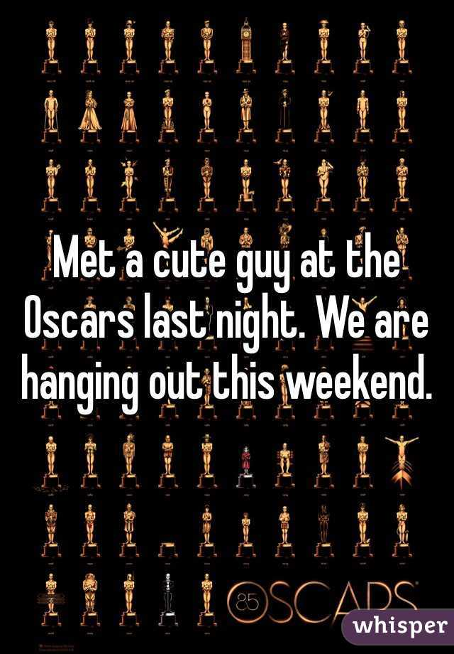 Met a cute guy at the Oscars last night. We are hanging out this weekend.