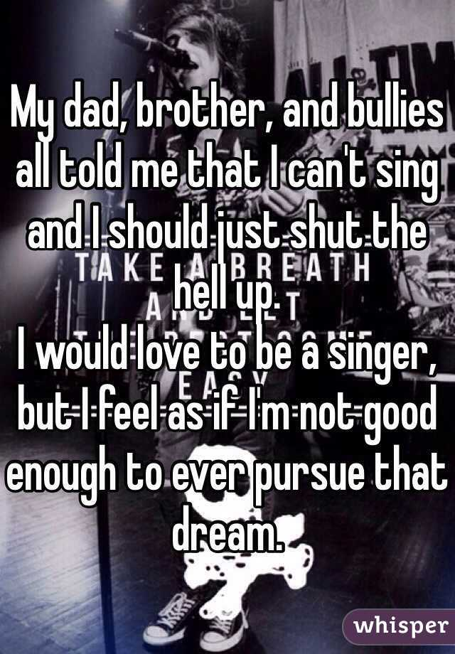 My dad, brother, and bullies all told me that I can't sing and I should just shut the hell up.  I would love to be a singer, but I feel as if I'm not good enough to ever pursue that dream.