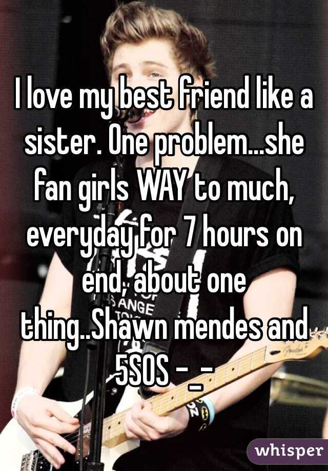 I love my best friend like a sister. One problem...she fan girls WAY to much, everyday for 7 hours on end, about one thing..Shawn mendes and 5SOS -_-