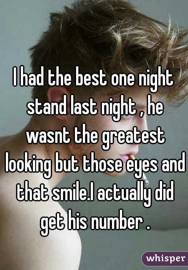 I had the best one night stand last night , he wasnt the greatest looking but those eyes and that smile.I actually did get his number .