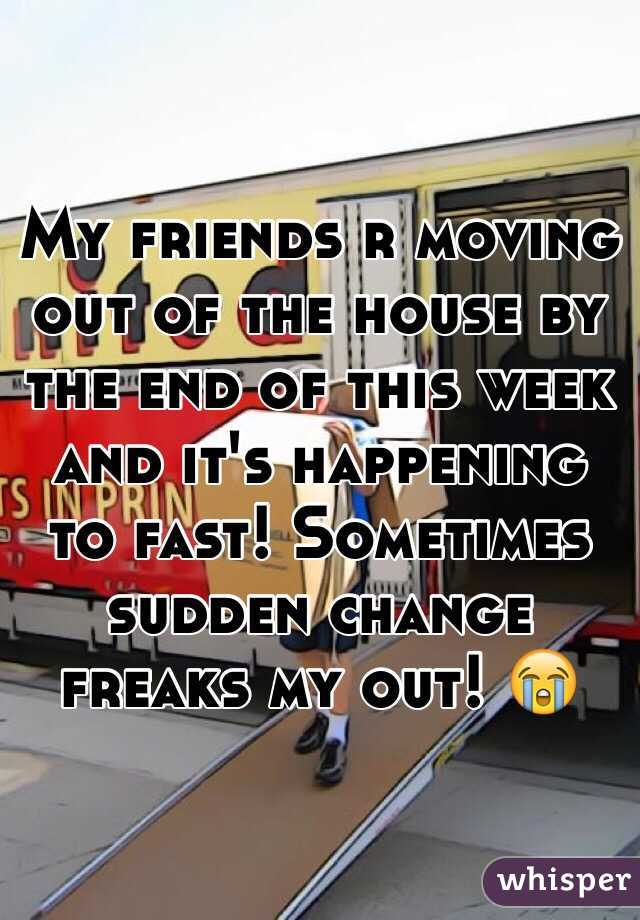 My friends r moving out of the house by the end of this week and it's happening to fast! Sometimes sudden change freaks my out! 😭