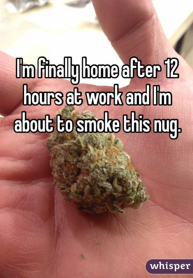 I'm finally home after 12 hours at work and I'm about to smoke this nug.