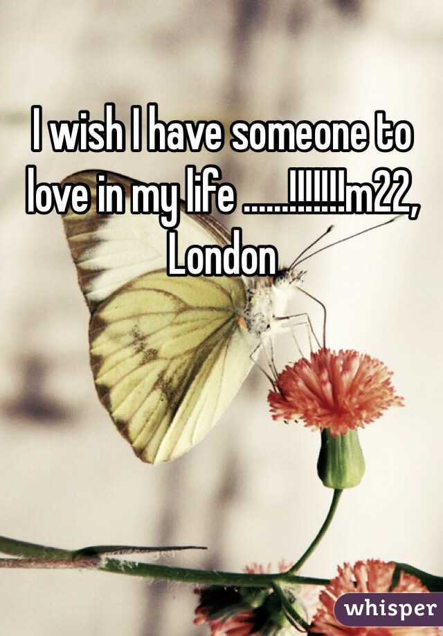 I wish I have someone to love in my life ......!!!!!!!m22, London