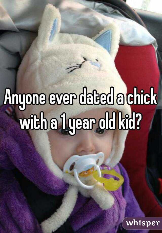 Anyone ever dated a chick with a 1 year old kid?