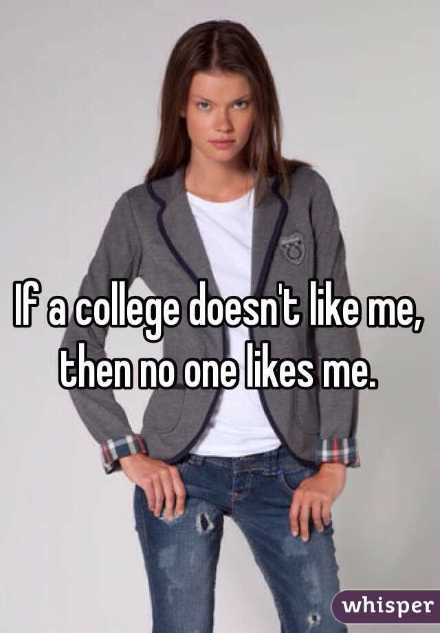 If a college doesn't like me, then no one likes me.