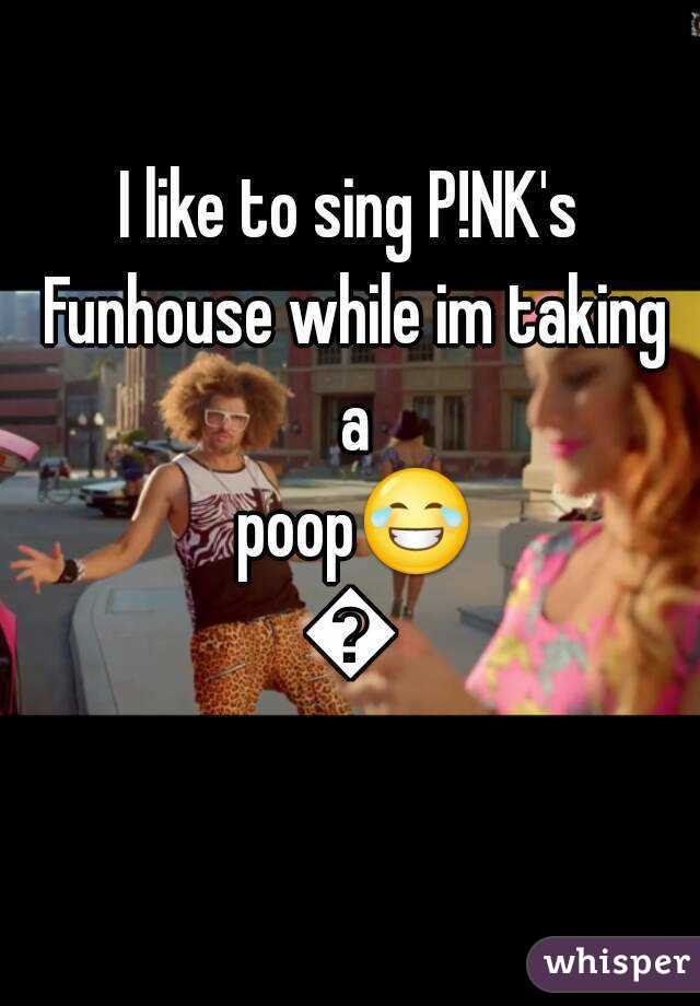 I like to sing P!NK's Funhouse while im taking a poop😂😂