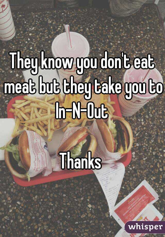 They know you don't eat meat but they take you to In-N-Out   Thanks
