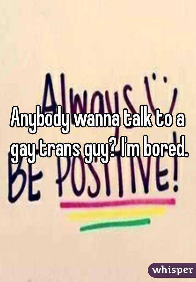 Anybody wanna talk to a gay trans guy? I'm bored.