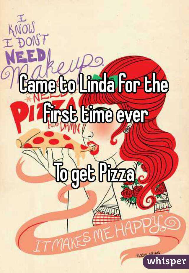 Came to Linda for the first time ever  To get Pizza