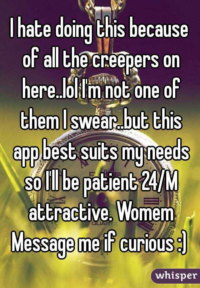 I hate doing this because of all the creepers on here..lol I'm not one of them I swear..but this app best suits my needs so I'll be patient 24/M attractive. Womem Message me if curious :)