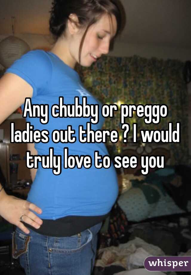 Any chubby or preggo ladies out there ? I would truly love to see you