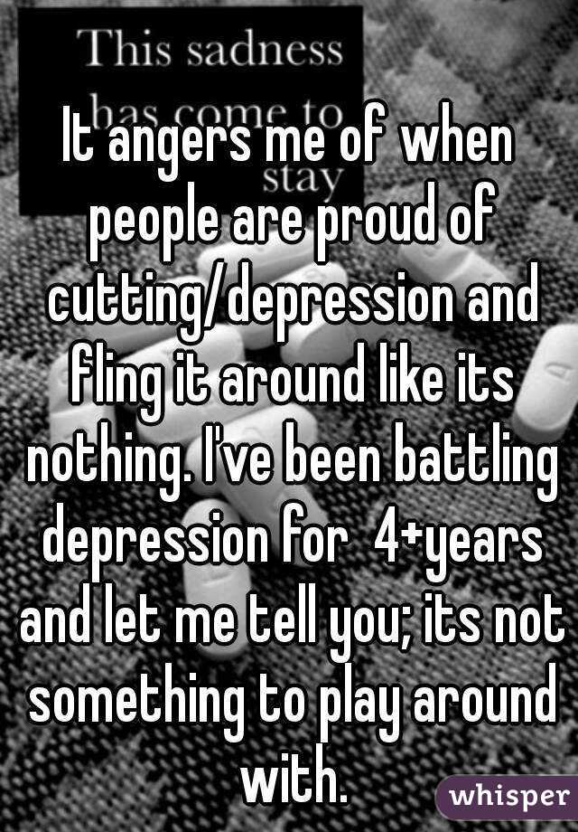 It angers me of when people are proud of cutting/depression and fling it around like its nothing. I've been battling depression for  4+years and let me tell you; its not something to play around with.
