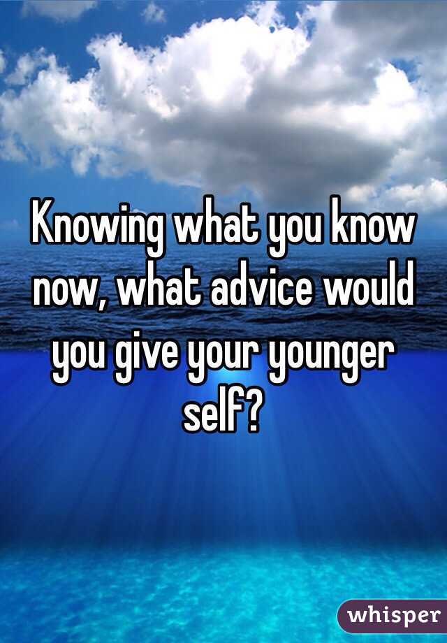 Knowing what you know now, what advice would you give your younger self?