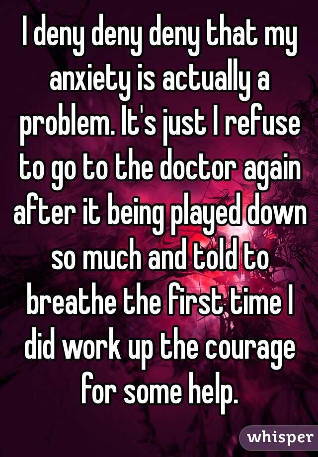 I deny deny deny that my anxiety is actually a problem. It's just I refuse to go to the doctor again after it being played down so much and told to breathe the first time I did work up the courage for some help.