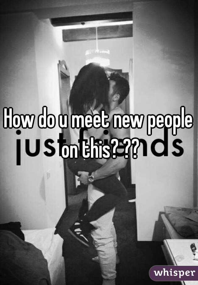 How do u meet new people on this? ??